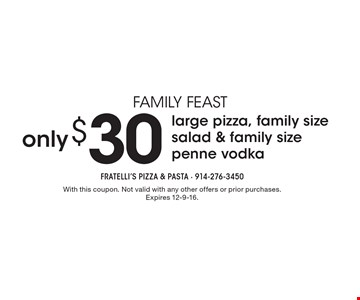Family Feast - only $30 for large pizza, family size salad & family size penne vodka. With this coupon. Not valid with any other offers or prior purchases. Expires 12-9-16.