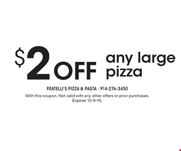 $2 off any large pizza. With this coupon. Not valid with any other offers or prior purchases. Expires 12-9-16.