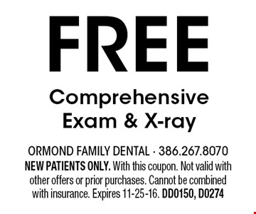 FREE Comprehensive Exam & X-ray. NEW PATIENTS ONLY. With this coupon. Not valid with other offers or prior purchases. Cannot be combined with insurance. Expires 11-25-16. DD0150, D0274