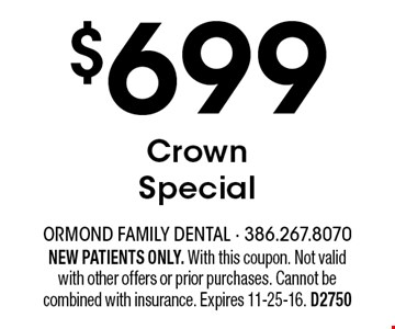 $699 Crown Special. NEW PATIENTS ONLY. With this coupon. Not valid with other offers or prior purchases. Cannot be combined with insurance. Expires 11-25-16. D2750