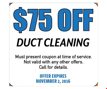 $75 OFFDuct Cleaning. Must present coupon at time ofservice. Not valid with any other offers.Call for details.OFFER EXPIRES 11-02-16