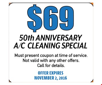 $6950TH ANNIVERSARY A/C CLEANING SPECIAL. Must present coupon at time ofservice. Not valid with any other offers.Call for details.OFFER EXPIRES 11-02-16