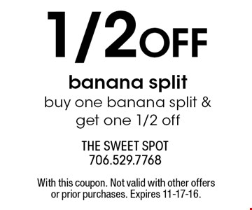 1/2 OFF banana split buy one banana split & get one 1/2 off. With this coupon. Not valid with other offers or prior purchases. Expires 11-17-16.