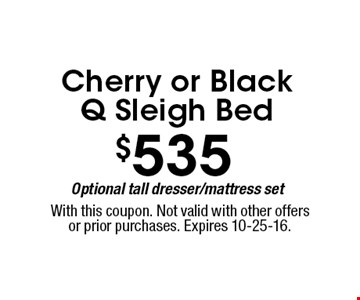 $535 Cherry or Black Sleigh Bed Optional tall dresser/mattress set. With this coupon. Not valid with other offers or prior purchases. Expires 10-25-16.