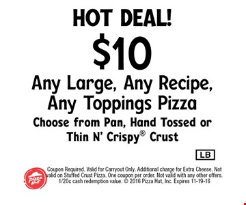 hot deal!$10 Any Large, Any Recipe, Any Toppings PizzaChoose from Pan, Hand Tossed or Thin N' Crispy Crust. Coupon Required. Valid for Carryout Only. Additional charge for Extra Cheese. Not valid on Stuffed Crust Pizza. One coupon per order. Not valid with any other offers. 1/20¢ cash redemption value.  2016 Pizza Hut, Inc. Expires 11-19-16