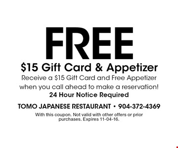 free $15 Gift Card & Appetizer Receive a $15 Gift Card and Free Appetizer when you call ahead to make a reservation! 24 Hour Notice Required. With this coupon. Not valid with other offers or prior purchases. Expires 11-04-16.