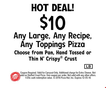 hot deal!$10 Any Large, Any Recipe, Any Toppings PizzaChoose from Pan, Hand Tossed or Thin N' Crispy Crust. Coupon Required. Valid for Carryout Only. Additional charge for Extra Cheese. Not valid on Stuffed Crust Pizza. One coupon per order. Not valid with any other offers. 1/20¢ cash redemption value.  2016 Pizza Hut, Inc. Expires 12-05-16