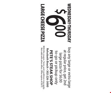 Wednesday-Thursday $6.00 Large Cheese Pizza buy any large or extra large at regular price, get 2nd large pizza for $6.00 to-go or pickup only. With this coupon. Terms and conditions may apply. Not valid with other offers. Offer expires 4/30/17.