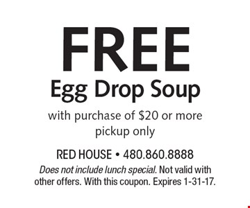 FREE Egg Drop Soup with purchase of $20 or more. Pickup only. Does not include lunch special. Not valid with other offers. With this coupon. Expires 1-31-17.
