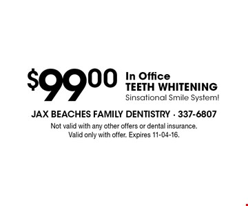 $99 .00In Office TEETH WHITENINGSinsational Smile System!. Not valid with any other offers or dental insurance. Valid only with offer. Expires 11-04-16.
