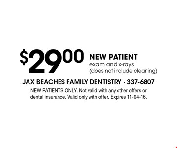 $29 .00NEW PATIENTexam and x-rays (does not include cleaning). NEW PATIENTS ONLY. Not valid with any other offers or dental insurance. Valid only with offer. Expires 11-04-16.