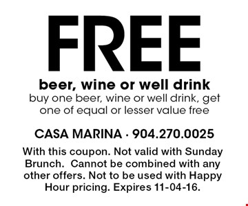 Free beer, wine or well drink buy one beer, wine or well drink, get one of equal or lesser value free. With this coupon. Not valid with Sunday Brunch.Cannot be combined with any other offers. Not to be used with Happy Hour pricing. Expires 11-04-16.