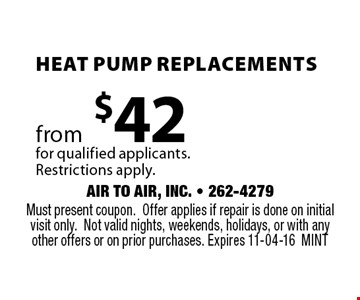 Heat Pump Replacements from $42 for qualified applicants. Restrictions apply. Must present coupon.Offer applies if repair is done on initial visit only.Not valid nights, weekends, holidays, or with any other offers or on prior purchases. Expires 11-04-16MINT
