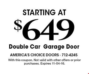$649 STARTING ATDouble CarGarage Door . With this coupon. Not valid with other offers or prior purchases. Expires 11-04-16.