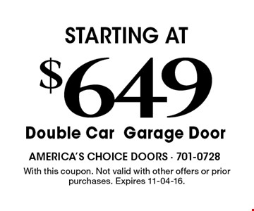 $649 STARTING AT Double CarGarage Door. With this coupon. Not valid with other offers or prior purchases. Expires 11-04-16.