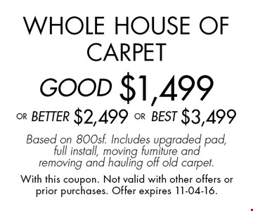 Whole House of CarpetGOOD $1,499oR BEtter $2,499 or BEST $3,499Based on 800sf. Includes upgraded pad, full install, moving furniture and removing and hauling off old carpet.. With this coupon. Not valid with other offers or prior purchases. Offer expires 11-04-16.