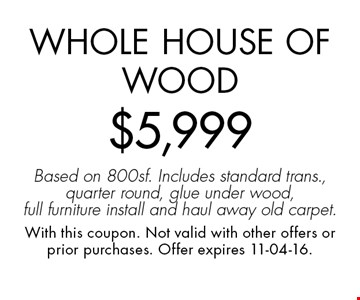 Whole House of Wood$5,999Based on 800sf. Includes standard trans., quarter round, glue under wood, full furniture install and haul away old carpet.. With this coupon. Not valid with other offers or prior purchases. Offer expires 11-04-16.