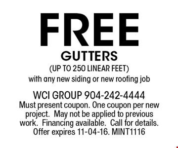 FREE GUTTERS (UP TO 250 LINEAR FEET)with any new siding or new roofing job. wci group 904-242-4444 Must present coupon. One coupon per new project.May not be applied to previous work.Financing available.Call for details. Offer expires 11-04-16. MINT1116