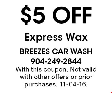 $5 off Express Wax. breezes car wash 904-249-2844 With this coupon. Not valid with other offers or prior purchases. 11-04-16.