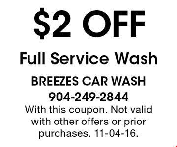 $2 off Full Service Wash. breezes car wash 904-249-2844 With this coupon. Not valid with other offers or prior purchases. 11-04-16.