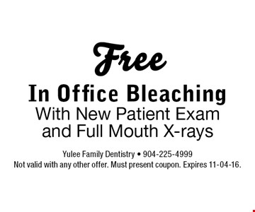 Free In Office Bleaching With New Patient Exam and Full Mouth X-rays. Yulee Family Dentistry - 904-225-4999 Not valid with any other offer. Must present coupon. Expires 11-04-16.