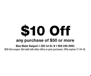 $10 Off any purchase of $50 or more. Blue Water Daiquiri - 205 1st St. N - 904-249-0083With this coupon. Not valid with other offers or prior purchases. Offer expires 11-04-16.