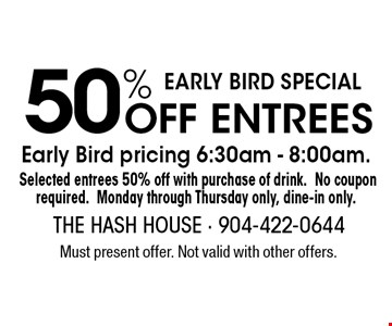 50% Off Entrees Early Bird pricing 6:30am - 8:00am.Selected entrees 50% off with purchase of drink.No coupon required.Monday through Thursday only, dine-in only.. Must present offer. Not valid with other offers.