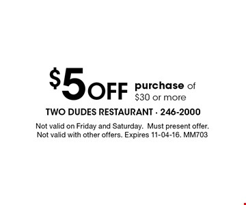 $5 Off purchase of $30 or more. Not valid on Friday and Saturday.Must present offer.Not valid with other offers. Expires 11-04-16. MM703