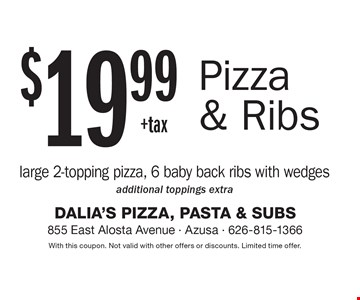 $19.99+tax large 2-topping pizza, 6 baby back ribs with wedges. Additional toppings extra. With this coupon. Not valid with other offers or discounts. Limited time offer.
