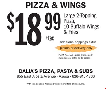 Pizza & Wings $18.99 +tax Large 2-Topping Pizza,10 Buffalo Wings & Fries. Additional toppings extra pickup or delivery only. With this coupon. Not valid with other offers or discounts.