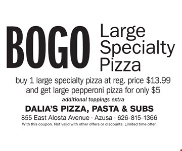BOGO Large Specialty Pizza. Buy 1 large specialty pizza at reg. price $13.99 and get large pepperoni pizza for only $5. additional toppings extra. With this coupon. Not valid with other offers or discounts. Limited time offer.