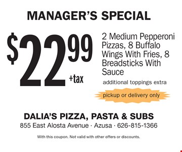 Manager's Special $22.99+tax 2 Medium Pepperoni Pizzas, 8 Buffalo Wings With Fries, 8 Breadsticks With Sauce. Additional toppings extra pickup or delivery only. With this coupon. Not valid with other offers or discounts.