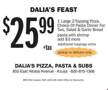 Dalia's Feast $25.99+tax 1 Large 2-Topping Pizza, Choice Of Pasta Dinner For Two, Salad & Garlic Bread. Pasta with shrimp add $3. More additional toppings extra pickup or delivery only. With this coupon. Not valid with other offers or discounts.