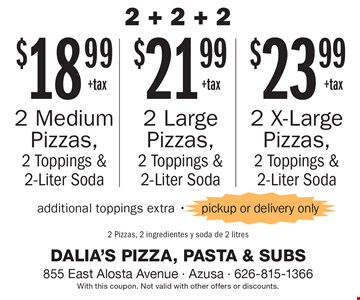 2 + 2 + 2. $18.99+tax 2 X-Large Pizzas, 2 Toppings & 2-Liter Soda OR $21.99+tax 2 Large Pizzas, 2 Toppings & 2-Liter Soda OR $23.99+tax 2 Medium Pizzas, 2 Toppings & 2-Liter Soda. Additional toppings extra -pickup or delivery only. With this coupon. Not valid with other offers or discounts.