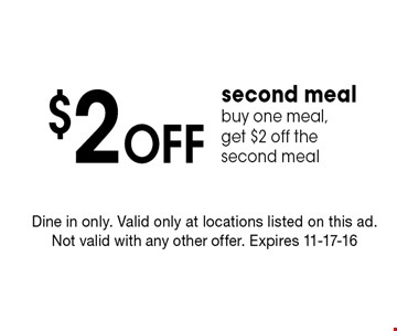 $2 Off second meal buy one meal, get $2 off the second meal. Dine in only. Valid only at locations listed on this ad. Not valid with any other offer. Expires 11-17-16