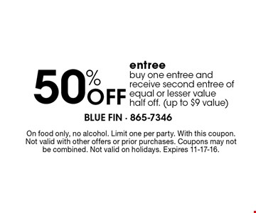 50%Off entree buy one entree and receive second entree of equal or lesser value half off. (up to $9 value). On food only, no alcohol. Limit one per party. With this coupon. Not valid with other offers or prior purchases. Coupons may not be combined. Not valid on holidays. Expires 11-17-16.
