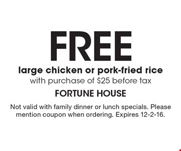 Free large chicken or pork-fried rice with purchase of $25 before tax. Not valid with family dinner or lunch specials. Please mention coupon when ordering. Expires 12-2-16.