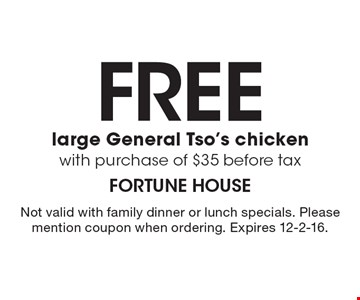Free large General Tso's chicken with purchase of $35 before tax. Not valid with family dinner or lunch specials. Please mention coupon when ordering. Expires 12-2-16.