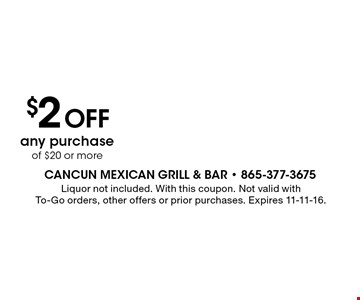 $2 Off any purchase of $20 or more. Liquor not included. With this coupon. Not valid with To-Go orders, other offers or prior purchases. Expires 11-11-16.