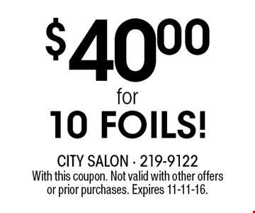$40.00for 10 FOILS!. With this coupon. Not valid with other offersor prior purchases. Expires 11-11-16.
