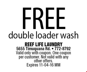 FREE double loader wash. Reef Life Laundry 5655 Timuquana Rd. - 772-8792 Valid only with coupon. One coupon per customer. Not valid with any other offers.Expires 11-04-16 MM