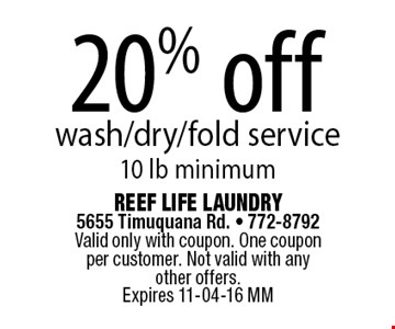 20% off wash/dry/fold service10 lb minimum. Reef Life Laundry 5655 Timuquana Rd. - 772-8792 Valid only with coupon. One coupon per customer. Not valid with any other offers.Expires 11-04-16 MM