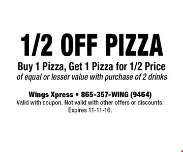 1/2 Off Pizza Buy 1 Pizza, Get 1 Pizza for 1/2 Price of equal or lesser value with purchase of 2 drinks. Wings Xpress - 865-357-WING (9464)Valid with coupon. Not valid with other offers or discounts. Expires 11-11-16.