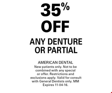 35% OFF Any Denture or Partial. AMERICAN DENTALNew patients only. Not to be combined with any special or offer. Restrictions and exclusions apply. Valid for consult with General Dentists only. MMExpires 11-04-16.