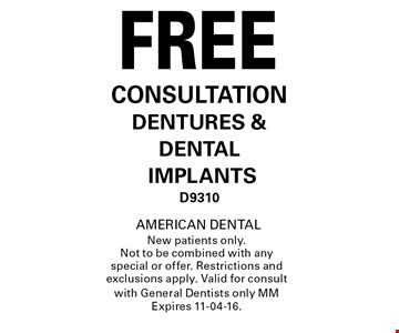 FREE CONSULTATION DENTURES & DENTAL IMPLANTSD9310.AMERICAN DENTALNew patients only. Not to be combined with any special or offer. Restrictions and exclusions apply. Valid for consult with General Dentists only MM Expires 11-04-16.