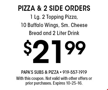 $21.99 PIZZA & 2 SIDE ORDERS1 Lg. 2 Topping Pizza,10 Buffalo Wings, Sm. Cheese Bread and 2 Liter Drink. With this coupon. Not valid with other offers or prior purchases. Expires 10-25-16.