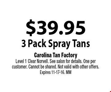 $39.95 3 Pack Spray Tans. Carolina Tan Factory. Level 1 Clear Norvell. See salon for details. One per customer. Cannot be shared. Not valid with other offers. Expires 11-17-16. MM