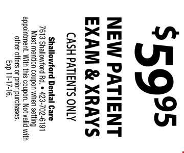$59.95 NEW PATIENT EXAM & XRAYS Cash Patients Only. Shallowford Dental Care 7613 Shallowford Rd. - 423-702-6191 Must mention coupon when setting appointment. With this coupon. Not valid with other offers or prior purchases. Exp 11-17-16.