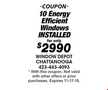 for only $2990 10 Energy Efficient Windows INSTALLED. * With this coupon. Not valid with other offers or prior purchases. Expires 11-17-16.