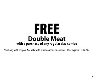FREE Double Meat with a purchase of any regular size combo. Valid only with coupon. Not valid with other coupons or specials. Offer expires 11-04-16